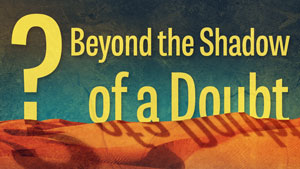 "Featured image for ""Beyond a Shadow of a Doubt,"" our fifth message in our 2016 Lenten series."